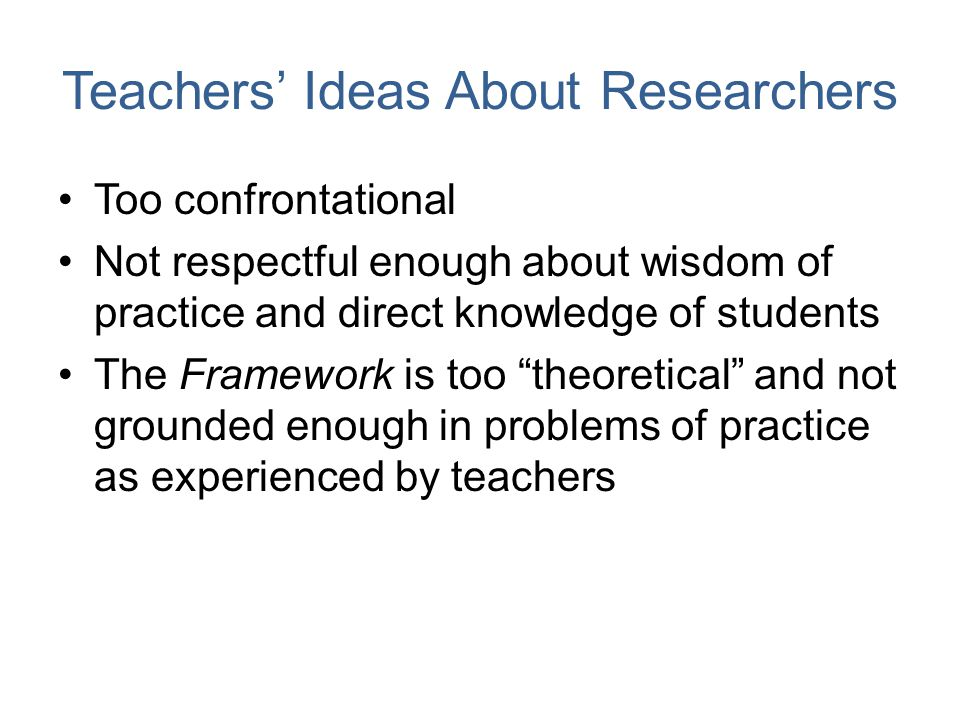Teachers' Ideas About Researchers Too confrontational Not respectful enough about wisdom of practice and direct knowledge of students The Framework is too theoretical and not grounded enough in problems of practice as experienced by teachers