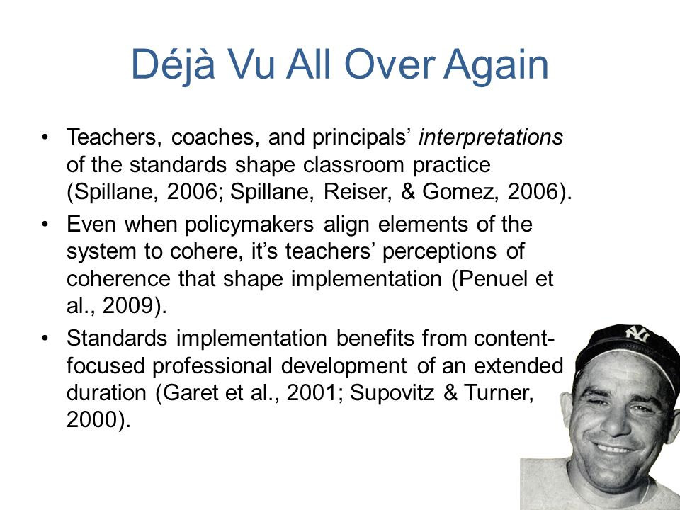 Déjà Vu All Over Again Teachers, coaches, and principals' interpretations of the standards shape classroom practice (Spillane, 2006; Spillane, Reiser, & Gomez, 2006).