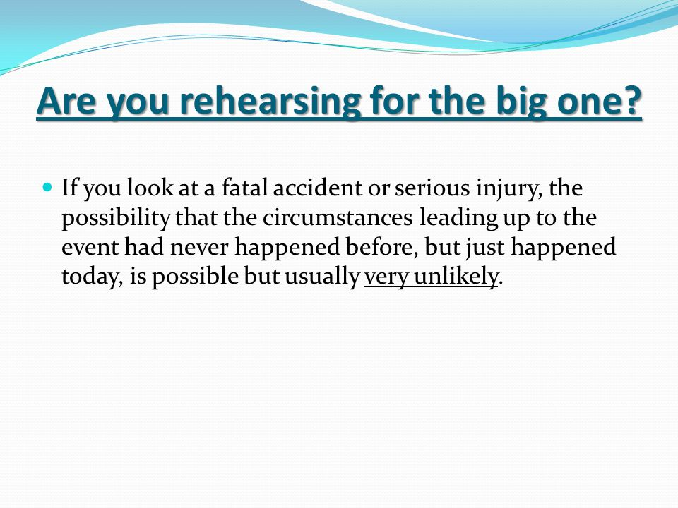 Are you rehearsing for the big one? If you look at a fatal accident or serious injury, the possibility that the circumstances leading up to the event