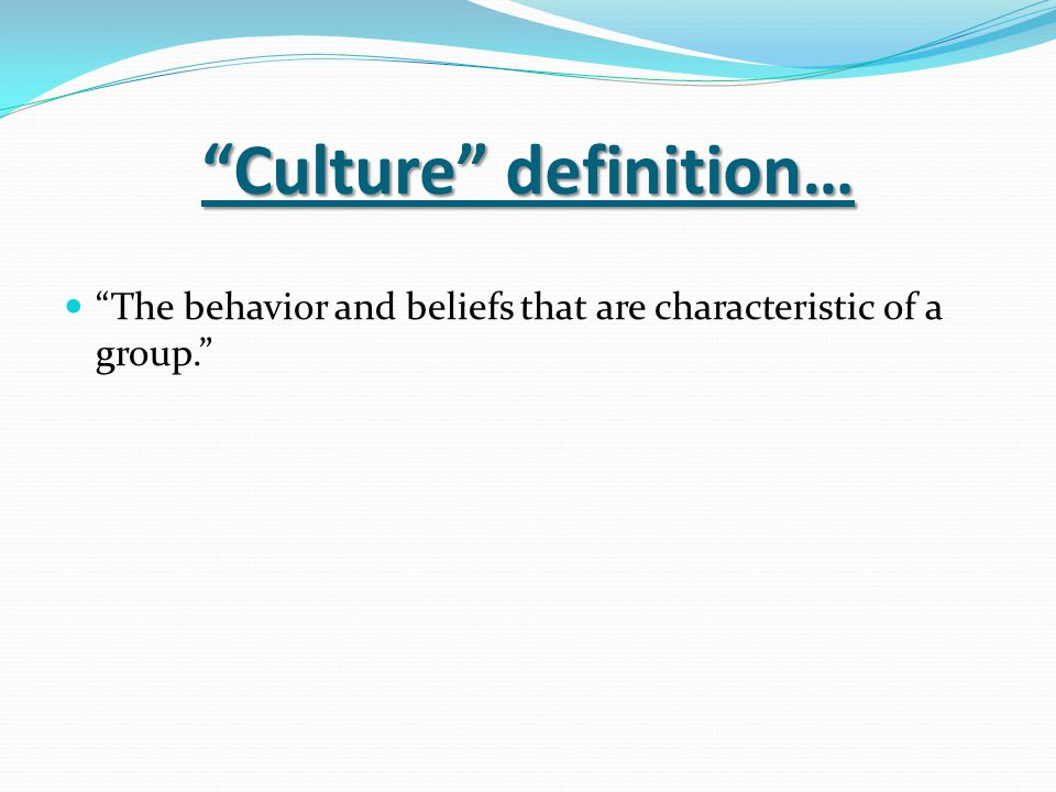 """""""Culture"""" definition… """"The behavior and beliefs that are characteristic of a group."""""""