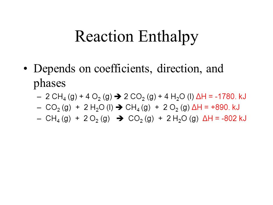 Reaction Enthalpy CH 4 (g) + 2 O 2 (g)  CO 2 (g) + 2 H 2 O (l) + ENERGY It is useful to know how much energy is released CH 4 (g) + 2 O 2 (g)  CO 2