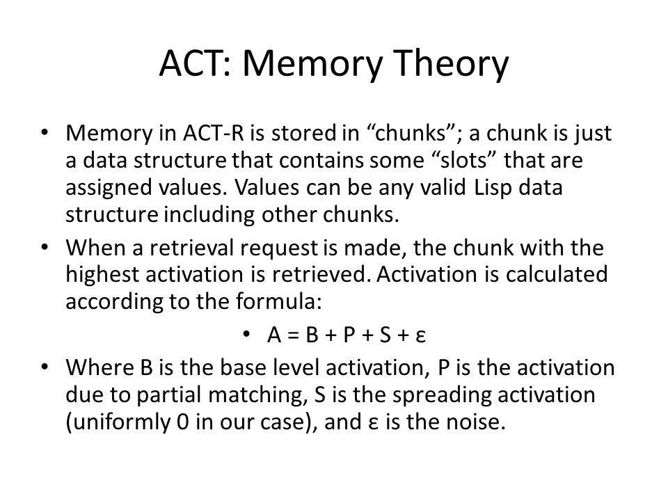 ACT: Memory Theory Memory in ACT-R is stored in chunks ; a chunk is just a data structure that contains some slots that are assigned values.