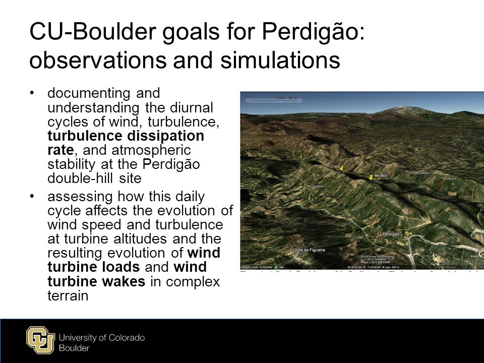 CU-Boulder goals for Perdigão: observations and simulations documenting and understanding the diurnal cycles of wind, turbulence, turbulence dissipation rate, and atmospheric stability at the Perdigão double-hill site assessing how this daily cycle affects the evolution of wind speed and turbulence at turbine altitudes and the resulting evolution of wind turbine loads and wind turbine wakes in complex terrain