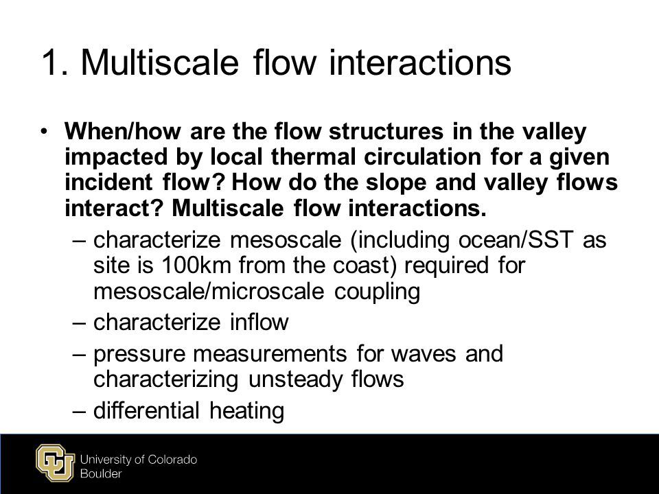 1. Multiscale flow interactions When/how are the flow structures in the valley impacted by local thermal circulation for a given incident flow? How do