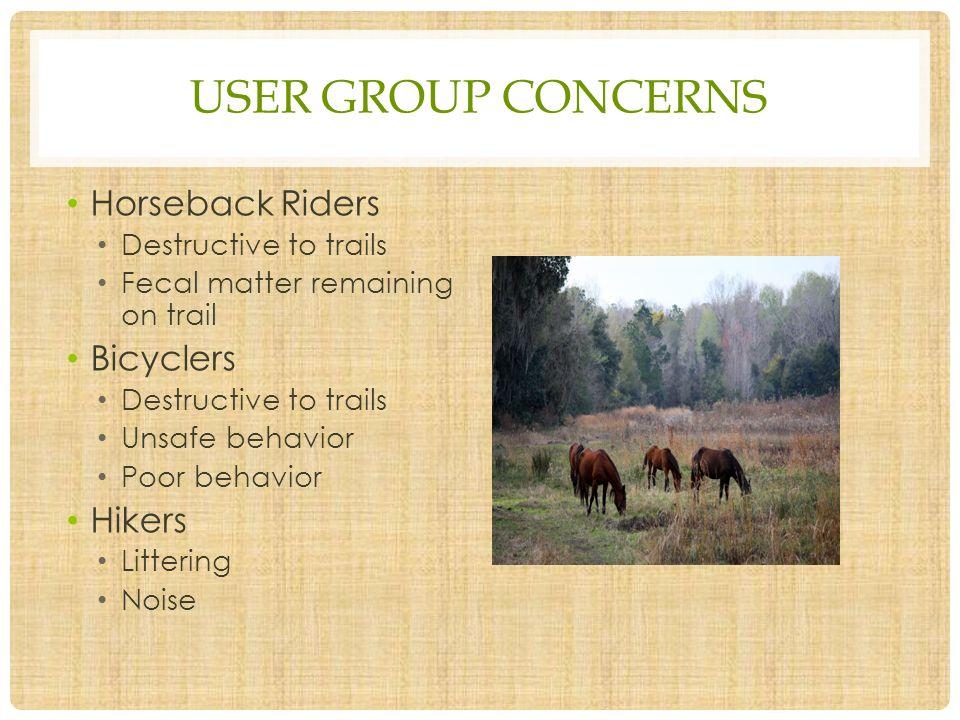 USER GROUP CONCERNS Horseback Riders Destructive to trails Fecal matter remaining on trail Bicyclers Destructive to trails Unsafe behavior Poor behavior Hikers Littering Noise
