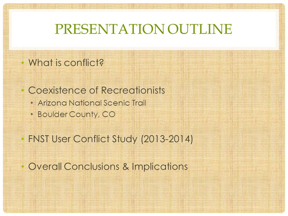 PRESENTATION OUTLINE What is conflict? Coexistence of Recreationists Arizona National Scenic Trail Boulder County, CO FNST User Conflict Study (2013-2