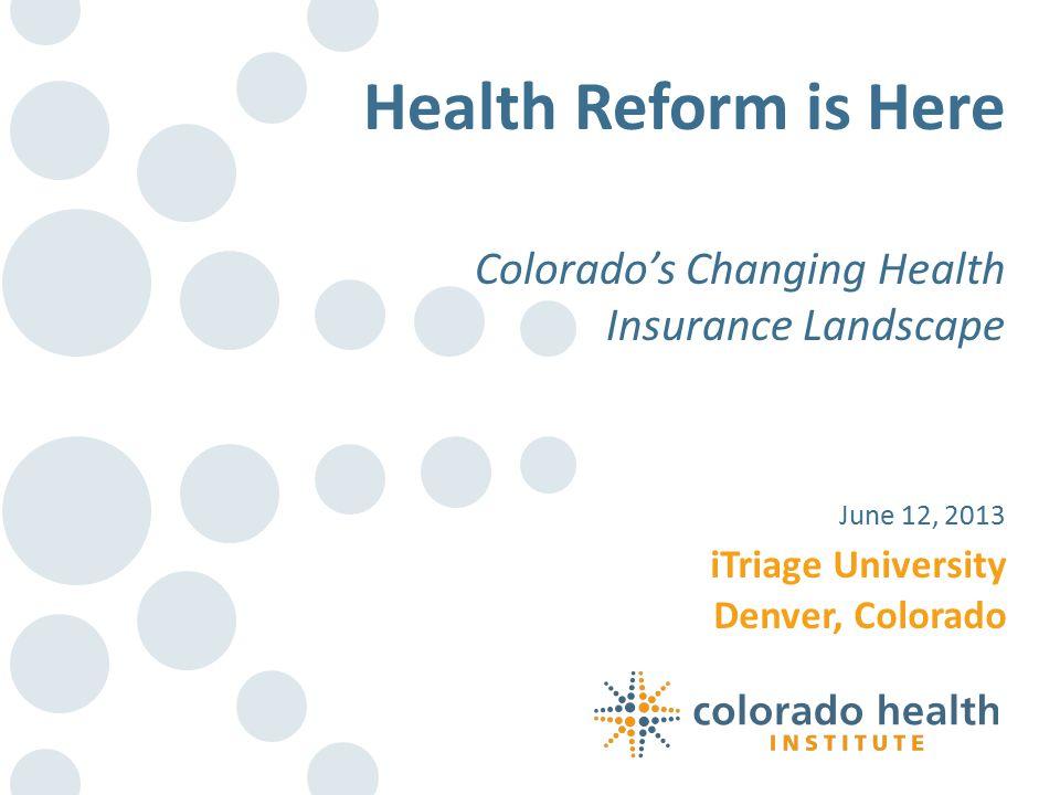 iTriage University Denver, Colorado June 12, 2013 Health Reform is Here Colorado's Changing Health Insurance Landscape
