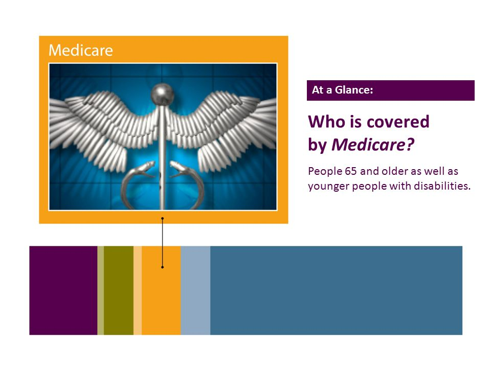 11 Who is covered by Medicare. People 65 and older as well as younger people with disabilities.