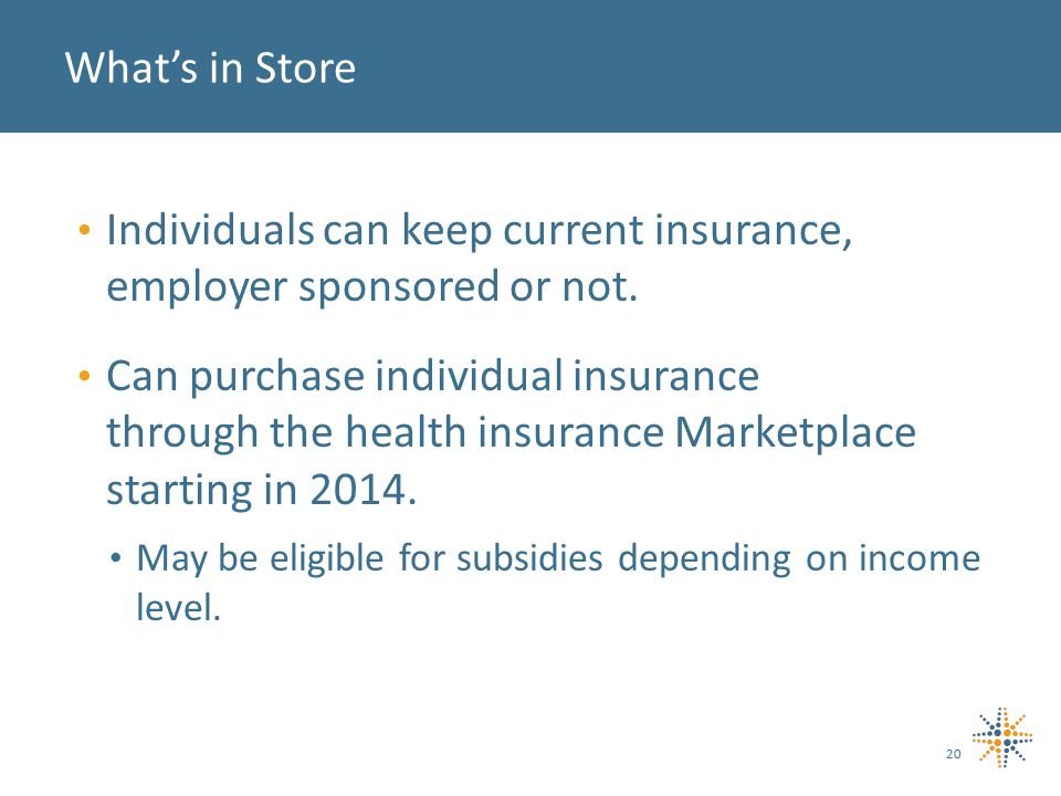 Individuals can keep current insurance, employer sponsored or not.