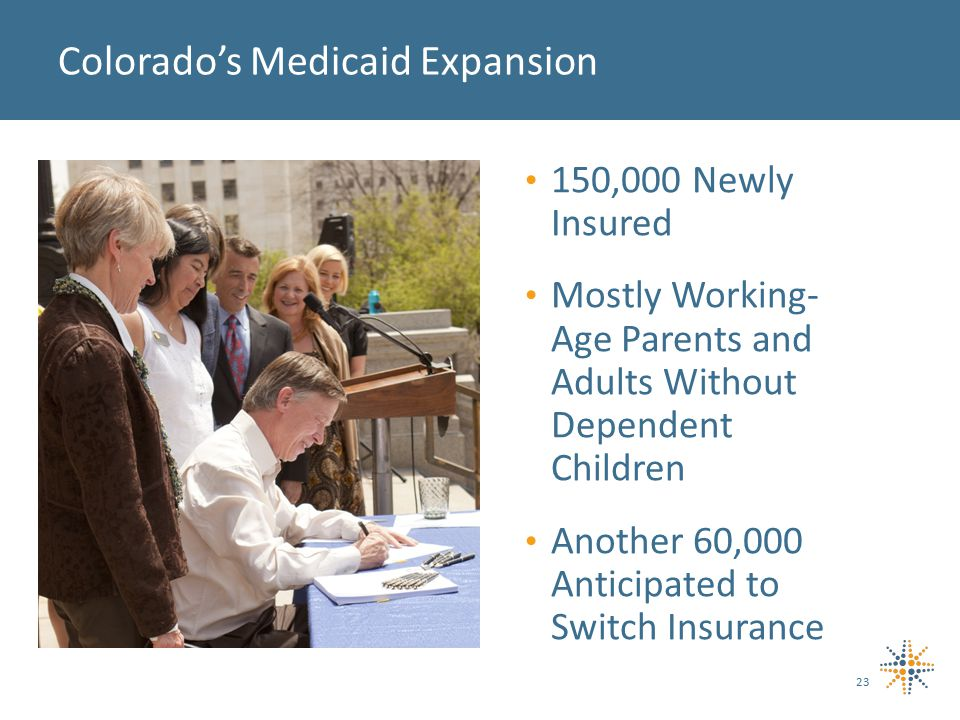 150,000 Newly Insured Mostly Working- Age Parents and Adults Without Dependent Children Another 60,000 Anticipated to Switch Insurance 23 Colorado's Medicaid Expansion