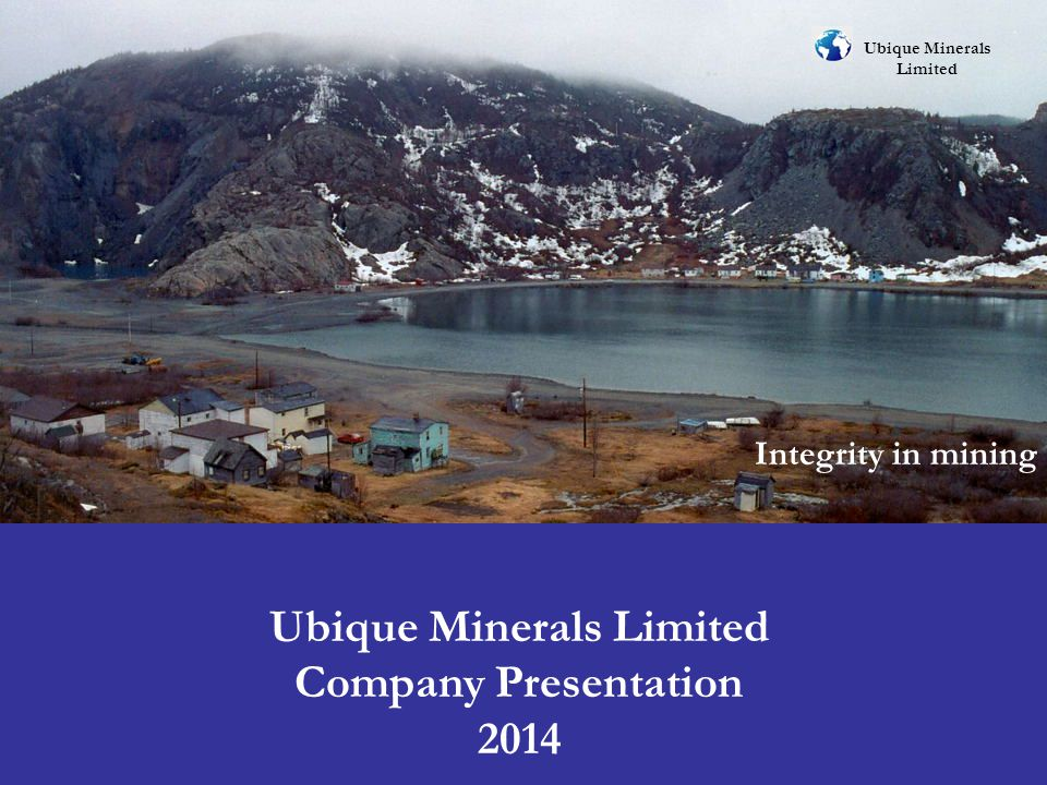Corporate Information Ubique Minerals Limited A private Canadian junior mining company based in Toronto, Ontario, Canada, planning to go public on a Canadian exchange in 2014.