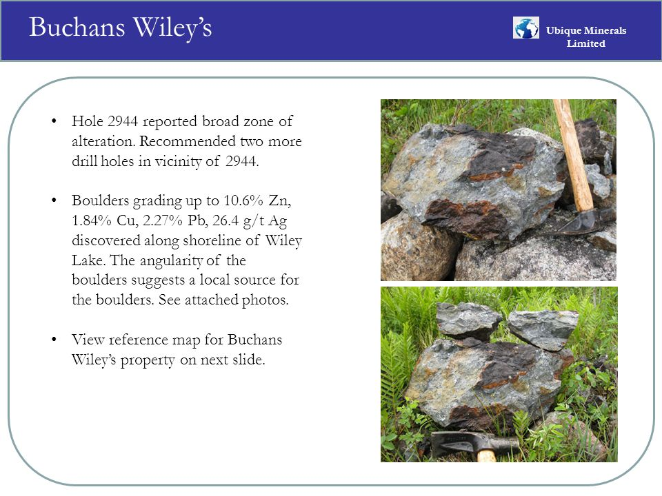 Buchans Wiley's Ubique Minerals Limited Hole 2944 reported broad zone of alteration.