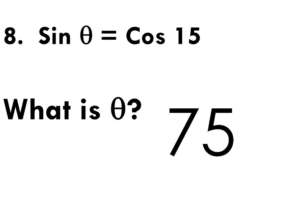 8. Sin  = Cos 15 What is  ?