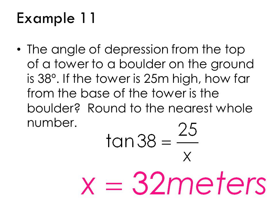 Example 11 The angle of depression from the top of a tower to a boulder on the ground is 38º. If the tower is 25m high, how far from the base of the t