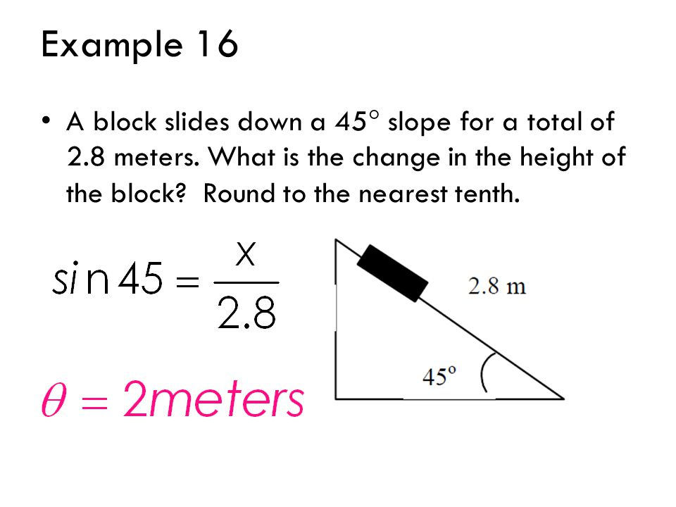Example 16 A block slides down a 45  slope for a total of 2.8 meters. What is the change in the height of the block? Round to the nearest tenth.
