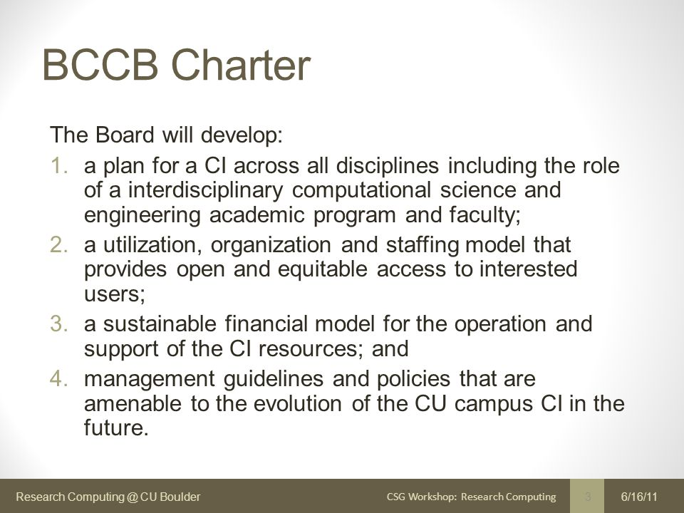 Research Computing @ CU Boulder BCCB Charter The Board will develop: 1.a plan for a CI across all disciplines including the role of a interdisciplinary computational science and engineering academic program and faculty; 2.a utilization, organization and staffing model that provides open and equitable access to interested users; 3.a sustainable financial model for the operation and support of the CI resources; and 4.management guidelines and policies that are amenable to the evolution of the CU campus CI in the future.