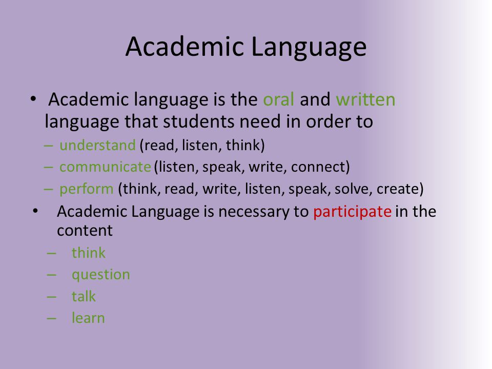 Academic Language Academic language is the oral and written language that students need in order to – understand (read, listen, think) – communicate (listen, speak, write, connect) – perform (think, read, write, listen, speak, solve, create) Academic Language is necessary to participate in the content – think – question – talk – learn
