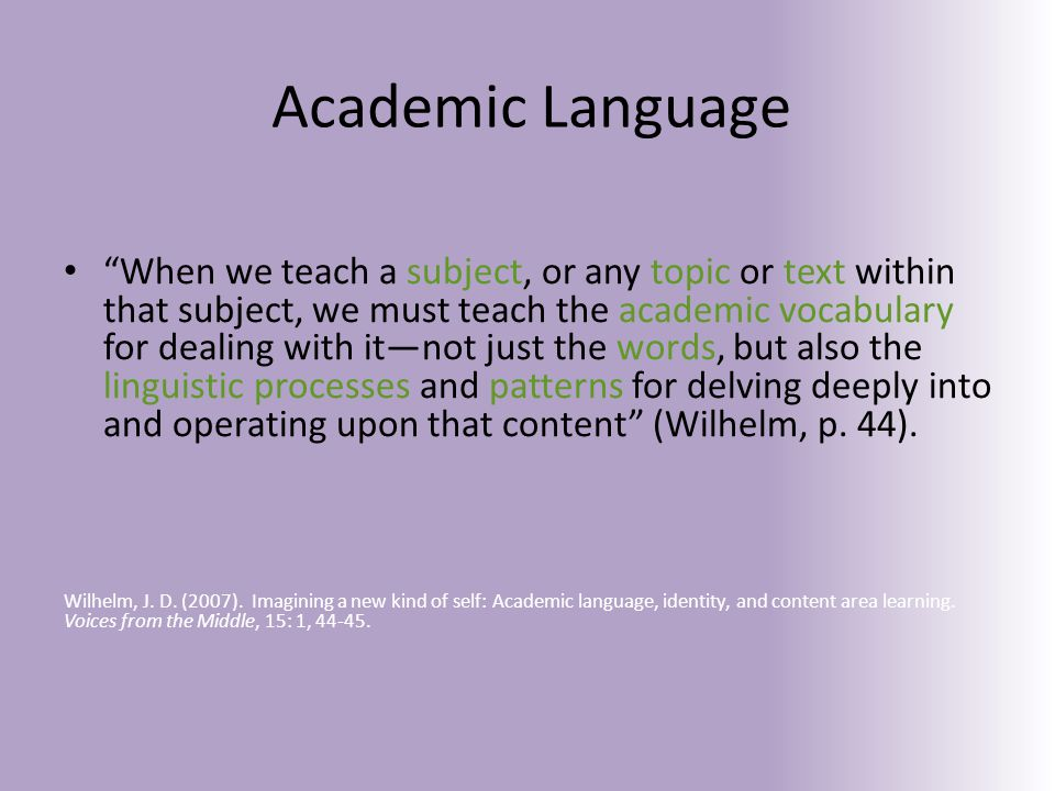 When we teach a subject, or any topic or text within that subject, we must teach the academic vocabulary for dealing with it—not just the words, but also the linguistic processes and patterns for delving deeply into and operating upon that content (Wilhelm, p.