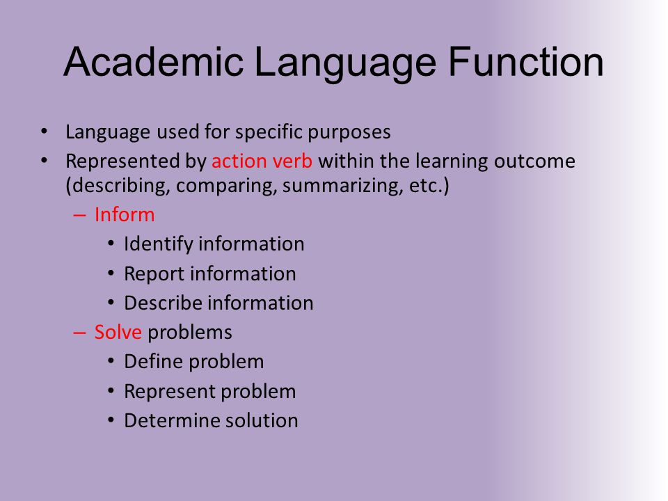 Academic Language Function Language used for specific purposes Represented by action verb within the learning outcome (describing, comparing, summarizing, etc.) – Inform Identify information Report information Describe information – Solve problems Define problem Represent problem Determine solution