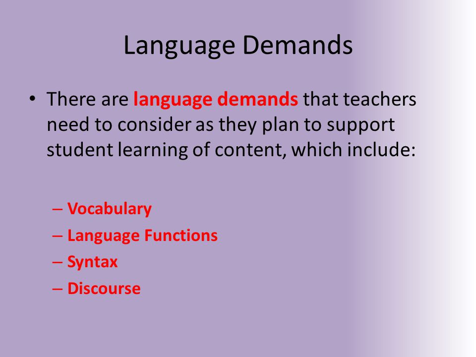 Language Demands There are language demands that teachers need to consider as they plan to support student learning of content, which include: – Vocabulary – Language Functions – Syntax – Discourse