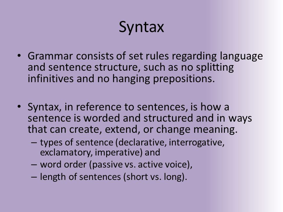 Syntax Grammar consists of set rules regarding language and sentence structure, such as no splitting infinitives and no hanging prepositions.
