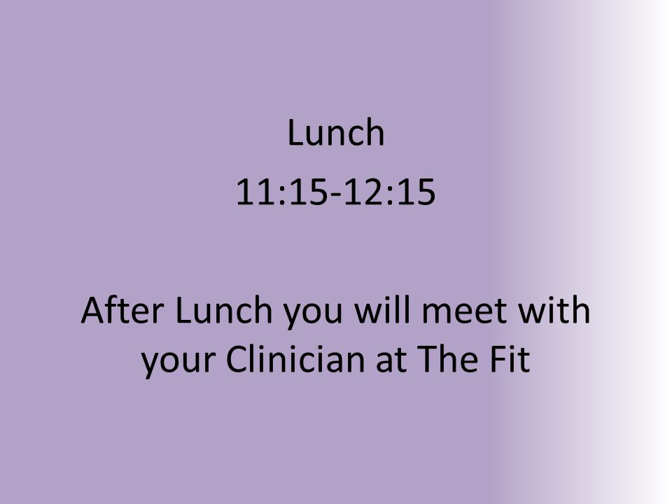 Lunch 11:15-12:15 After Lunch you will meet with your Clinician at The Fit