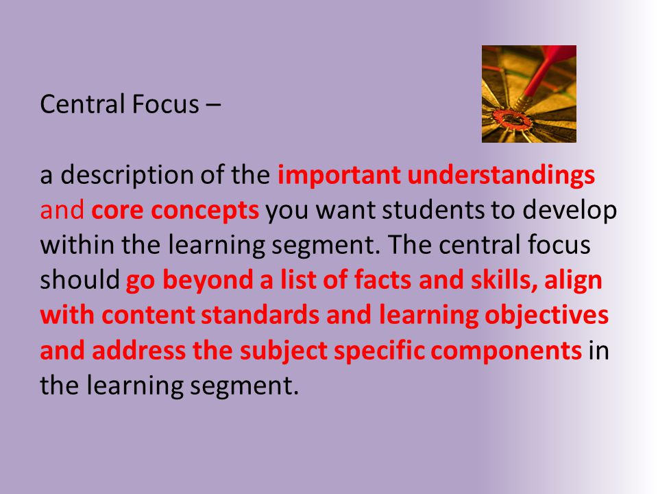 Central Focus – a description of the important understandings and core concepts you want students to develop within the learning segment.