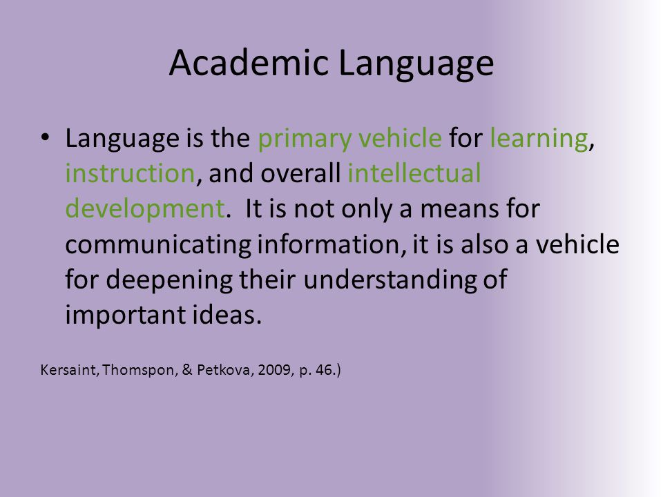 Academic Language the language of the discipline that students need – to learn and use to participate and engage in meaningful ways in the content area the oral and written language used for academic purposes – the means by which students develop and express content understandings