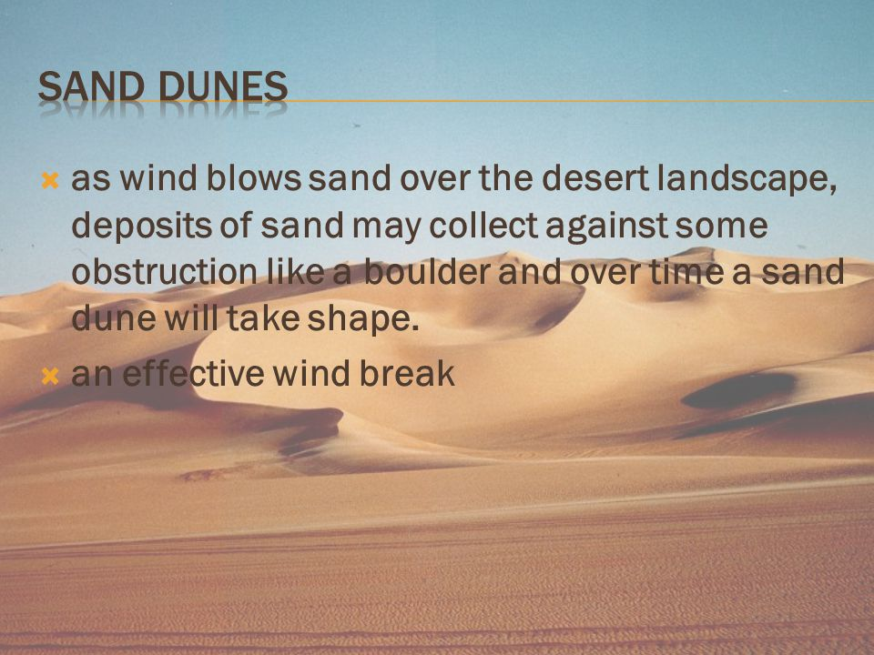  as wind blows sand over the desert landscape, deposits of sand may collect against some obstruction like a boulder and over time a sand dune will take shape.