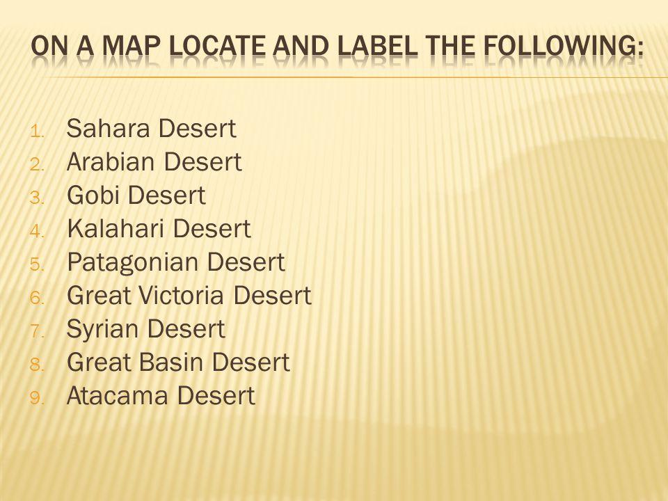 1. Sahara Desert 2. Arabian Desert 3. Gobi Desert 4. Kalahari Desert 5. Patagonian Desert 6. Great Victoria Desert 7. Syrian Desert 8. Great Basin Des