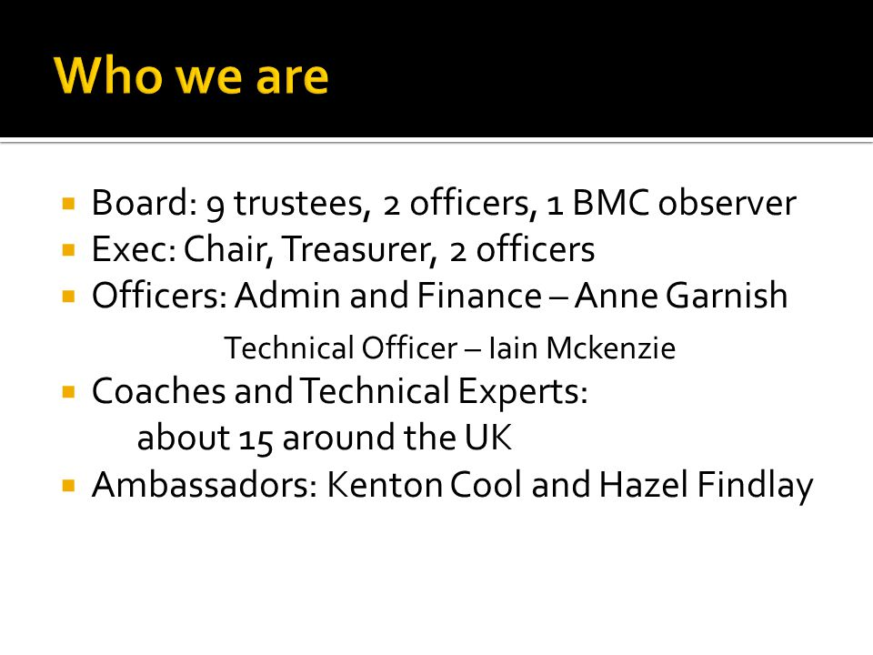  Board: 9 trustees, 2 officers, 1 BMC observer  Exec: Chair, Treasurer, 2 officers  Officers: Admin and Finance – Anne Garnish Technical Officer – Iain Mckenzie  Coaches and Technical Experts: about 15 around the UK  Ambassadors: Kenton Cool and Hazel Findlay