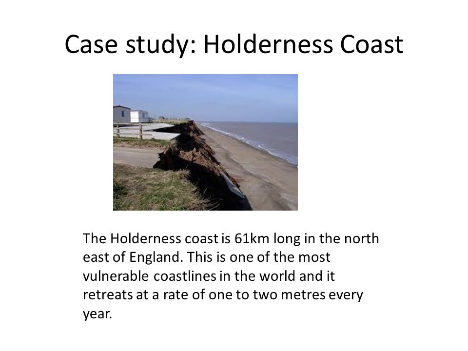 Case study: Holderness Coast The Holderness coast is 61km long in the north east of England.