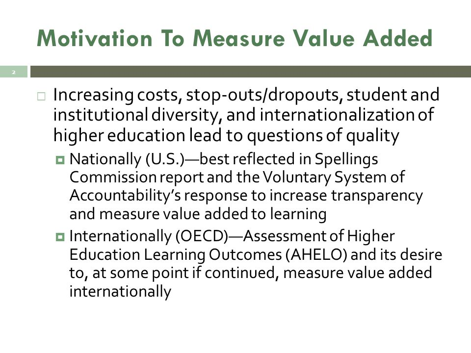 Reluctance To Measure Value Added  We don't really know how to measure outcomes —Stanford President Emeritus, Gerhard Casper (2014)  Multiple conceptual and statistical issues involved in measuring value added in higher education  Problems of measuring learning outcomes and value added exacerbated in international comparisons (language, institutional variation, outcomes sought, etc.) 3