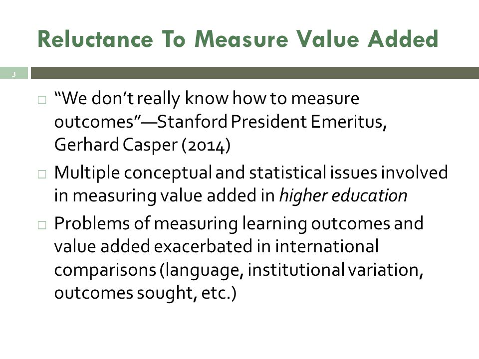 Reluctance To Measure Value Added  We don't really know how to measure outcomes —Stanford President Emeritus, Gerhard Casper (2014)  Multiple conceptual and statistical issues involved in measuring value added in higher education  Problems of measuring learning outcomes and value added exacerbated in international comparisons (language, institutional variation, outcomes sought, etc.) 3