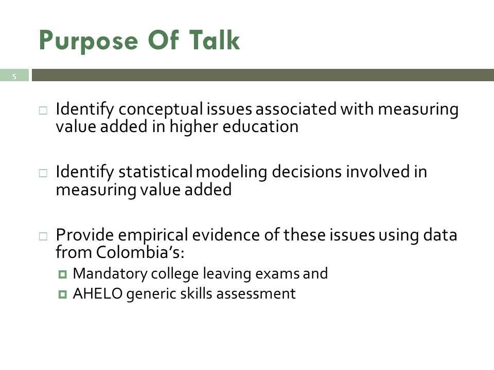 Purpose Of Talk  Identify conceptual issues associated with measuring value added in higher education  Identify statistical modeling decisions involved in measuring value added  Provide empirical evidence of these issues using data from Colombia's:  Mandatory college leaving exams and  AHELO generic skills assessment 5