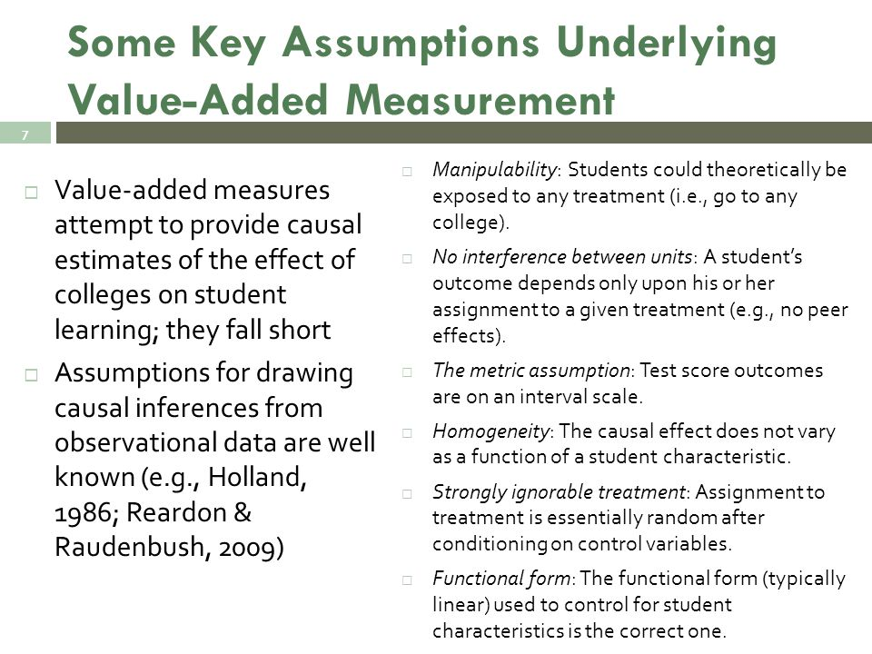 Some Key Assumptions Underlying Value-Added Measurement  Value-added measures attempt to provide causal estimates of the effect of colleges on student learning; they fall short  Assumptions for drawing causal inferences from observational data are well known (e.g., Holland, 1986; Reardon & Raudenbush, 2009)  Manipulability: Students could theoretically be exposed to any treatment (i.e., go to any college).