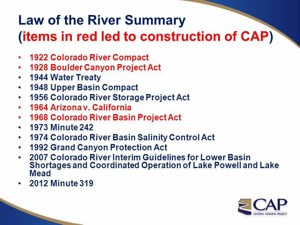 Law of the River Summary (items in red led to construction of CAP) 1922 Colorado River Compact 1928 Boulder Canyon Project Act 1944 Water Treaty 1948
