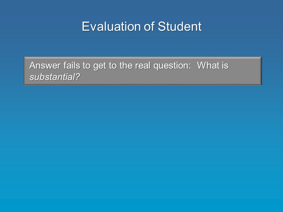 Answer fails to get to the real question: What is substantial Evaluation of Student