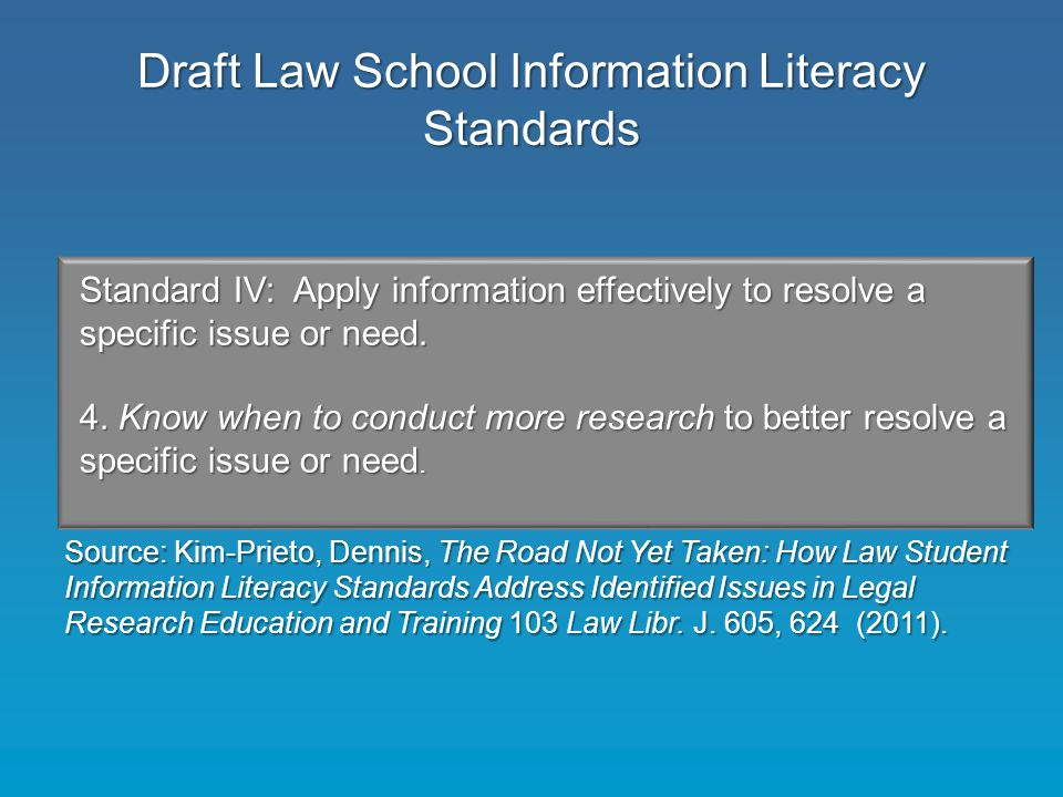 Draft Law School Information Literacy Standards Standard IV: Apply information effectively to resolve a specific issue or need.