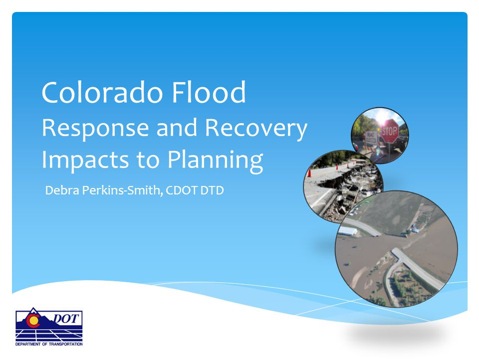 Colorado Flood Response and Recovery Impacts to Planning Debra Perkins-Smith, CDOT DTD