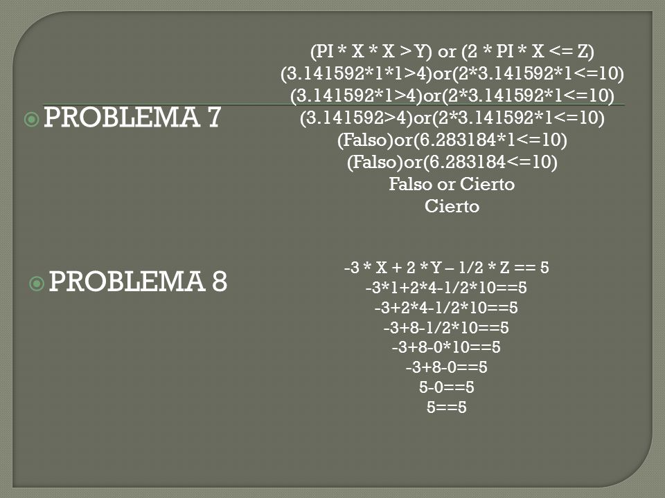 PPROBLEMA 7 PPROBLEMA 8 (PI * X * X > Y) or (2 * PI * X <= Z) (3.141592*1*1>4)or(2*3.141592*1<=10) (3.141592*1>4)or(2*3.141592*1<=10) (3.141592>4)or(2*3.141592*1<=10) (Falso)or(6.283184*1<=10) (Falso)or(6.283184<=10) Falso or Cierto Cierto -3 * X + 2 * Y – 1/2 * Z == 5 -3*1+2*4-1/2*10==5 -3+2*4-1/2*10==5 -3+8-1/2*10==5 -3+8-0*10==5 -3+8-0==5 5-0==5 5==5