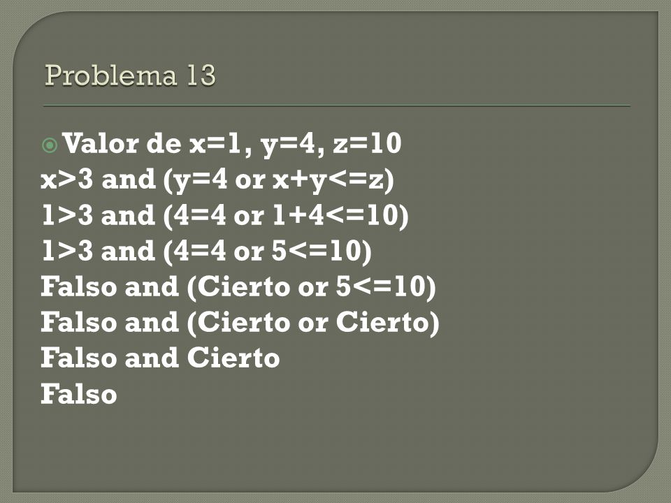  Valor de x=1, y=4, z=10 x>3 and (y=4 or x+y<=z) 1>3 and (4=4 or 1+4<=10) 1>3 and (4=4 or 5<=10) Falso and (Cierto or 5<=10) Falso and (Cierto or Cierto) Falso and Cierto Falso