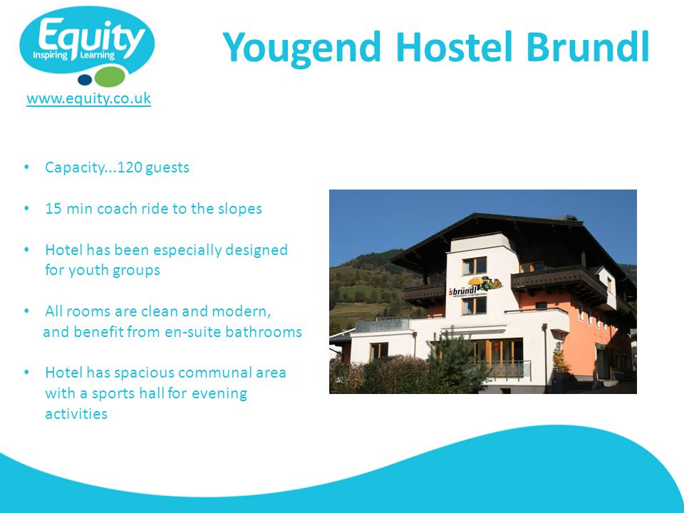 www.equity.co.uk Yougend Hostel Brundl Capacity...120 guests 15 min coach ride to the slopes Hotel has been especially designed for youth groups All rooms are clean and modern, and benefit from en-suite bathrooms Hotel has spacious communal area with a sports hall for evening activities