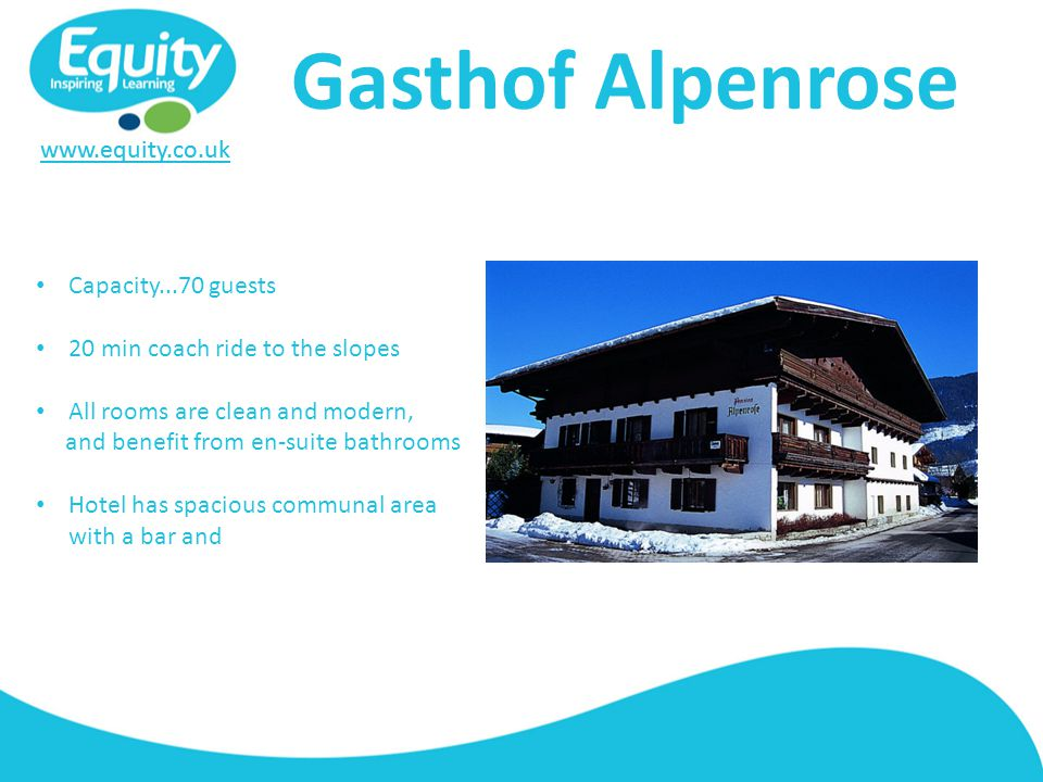 www.equity.co.uk Gasthof Alpenrose Capacity...70 guests 20 min coach ride to the slopes All rooms are clean and modern, and benefit from en-suite bathrooms Hotel has spacious communal area with a bar and