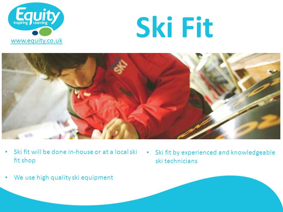 www.equity.co.uk Ski Fit Ski fit will be done in-house or at a local ski fit shop We use high quality ski equipment Ski fit by experienced and knowledgeable ski technicians