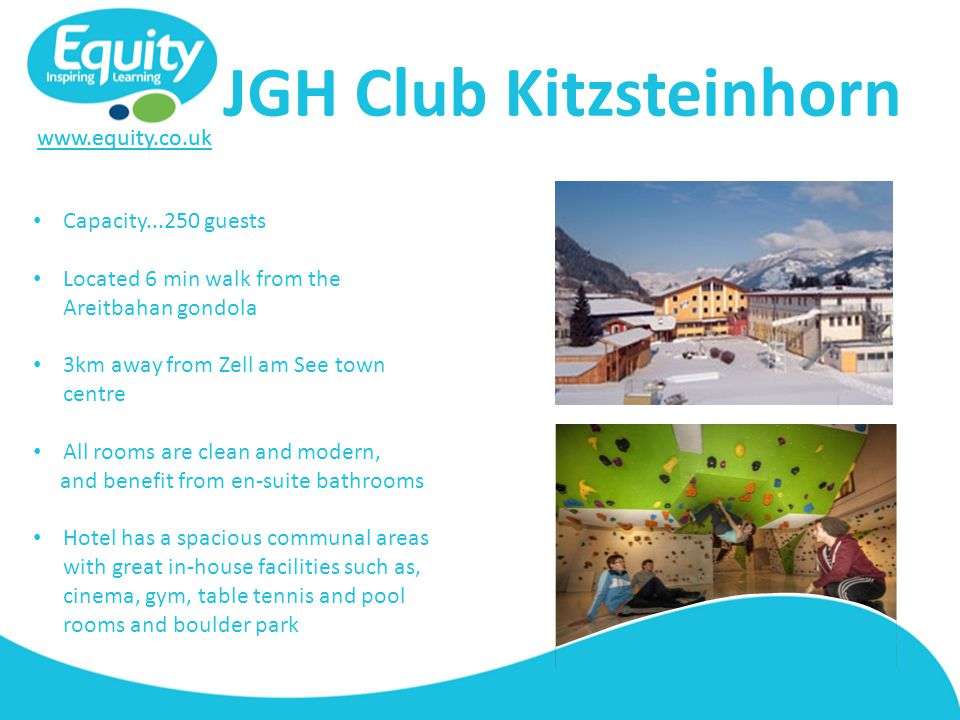 www.equity.co.uk JGH Club Kitzsteinhorn Capacity...250 guests Located 6 min walk from the Areitbahan gondola 3km away from Zell am See town centre All rooms are clean and modern, and benefit from en-suite bathrooms Hotel has a spacious communal areas with great in-house facilities such as, cinema, gym, table tennis and pool rooms and boulder park