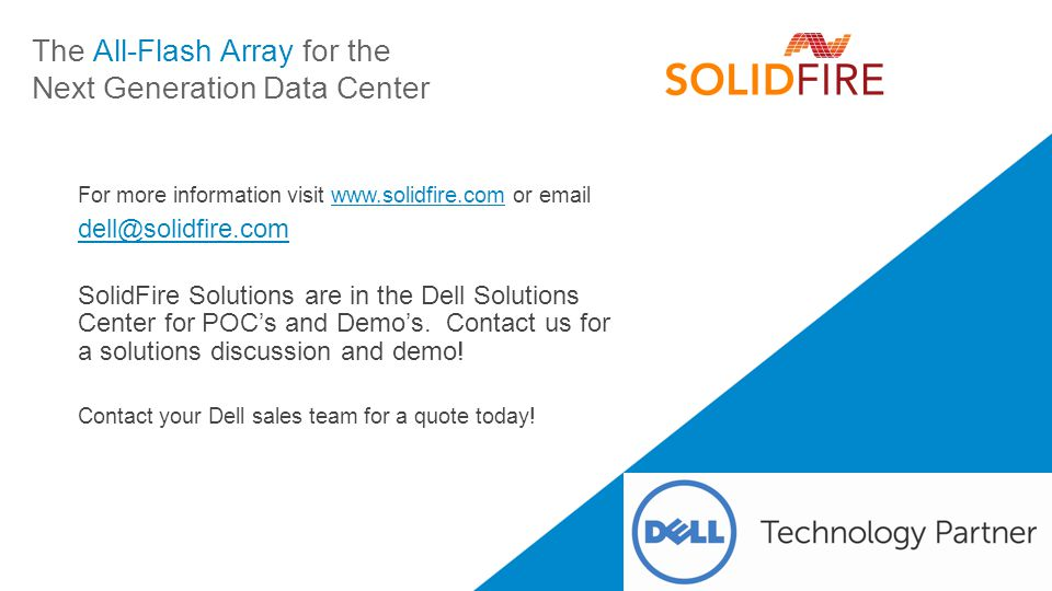 The All-Flash Array for the Next Generation Data Center For more information visit www.solidfire.com or emailwww.solidfire.com dell@solidfire.com SolidFire Solutions are in the Dell Solutions Center for POC's and Demo's.