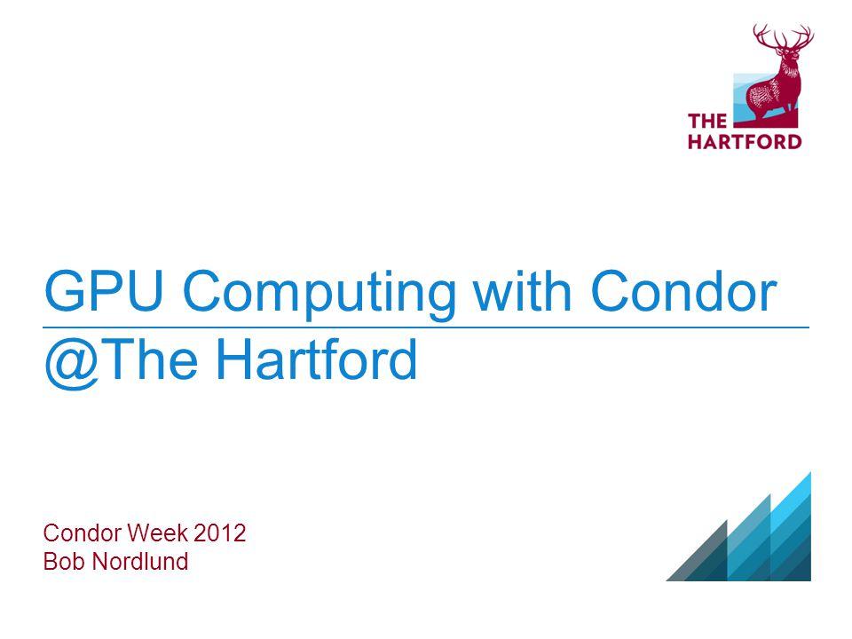 GPU Computing with Condor @The Hartford Condor Week 2012 Bob Nordlund