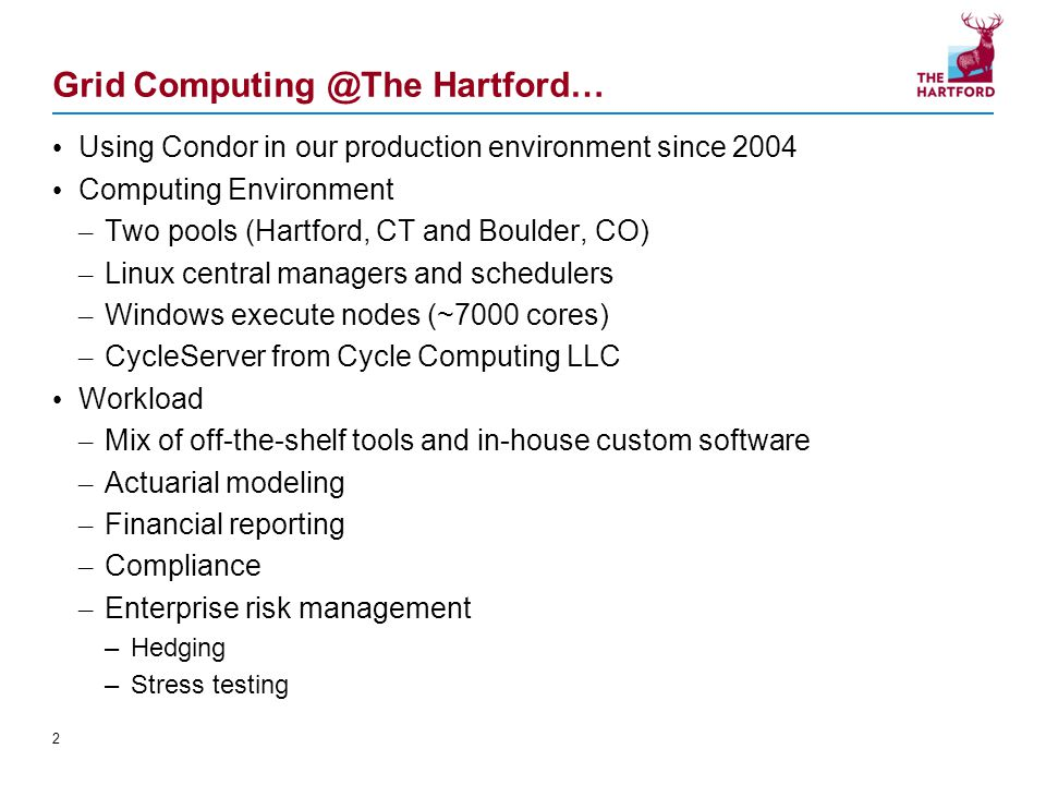 Grid Computing @The Hartford… Using Condor in our production environment since 2004 Computing Environment – Two pools (Hartford, CT and Boulder, CO) – Linux central managers and schedulers – Windows execute nodes (~7000 cores) – CycleServer from Cycle Computing LLC Workload – Mix of off-the-shelf tools and in-house custom software – Actuarial modeling – Financial reporting – Compliance – Enterprise risk management –Hedging –Stress testing 2