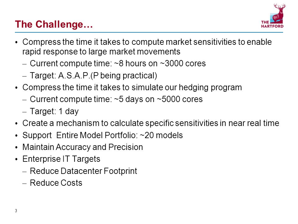 The Challenge… Compress the time it takes to compute market sensitivities to enable rapid response to large market movements – Current compute time: ~8 hours on ~3000 cores – Target: A.S.A.P.(P being practical) Compress the time it takes to simulate our hedging program – Current compute time: ~5 days on ~5000 cores – Target: 1 day Create a mechanism to calculate specific sensitivities in near real time Support Entire Model Portfolio: ~20 models Maintain Accuracy and Precision Enterprise IT Targets – Reduce Datacenter Footprint – Reduce Costs 3